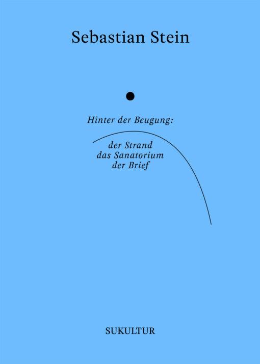 Sebastian Stein: Hinter der Beugung: der Strand, das Sanatorium, der Brief